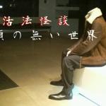 活法怪談 …「 頭の無い世界 」
